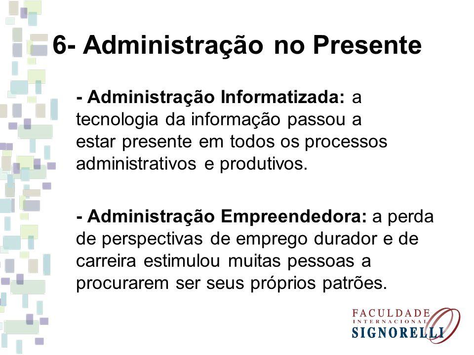 6- Administração no Presente - Administração Informatizada: a tecnologia da informação passou a estar presente em todos os processos administrativos e