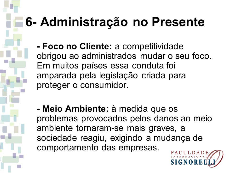 6- Administração no Presente - Foco no Cliente: a competitividade obrigou ao administrados mudar o seu foco. Em muitos países essa conduta foi amparad