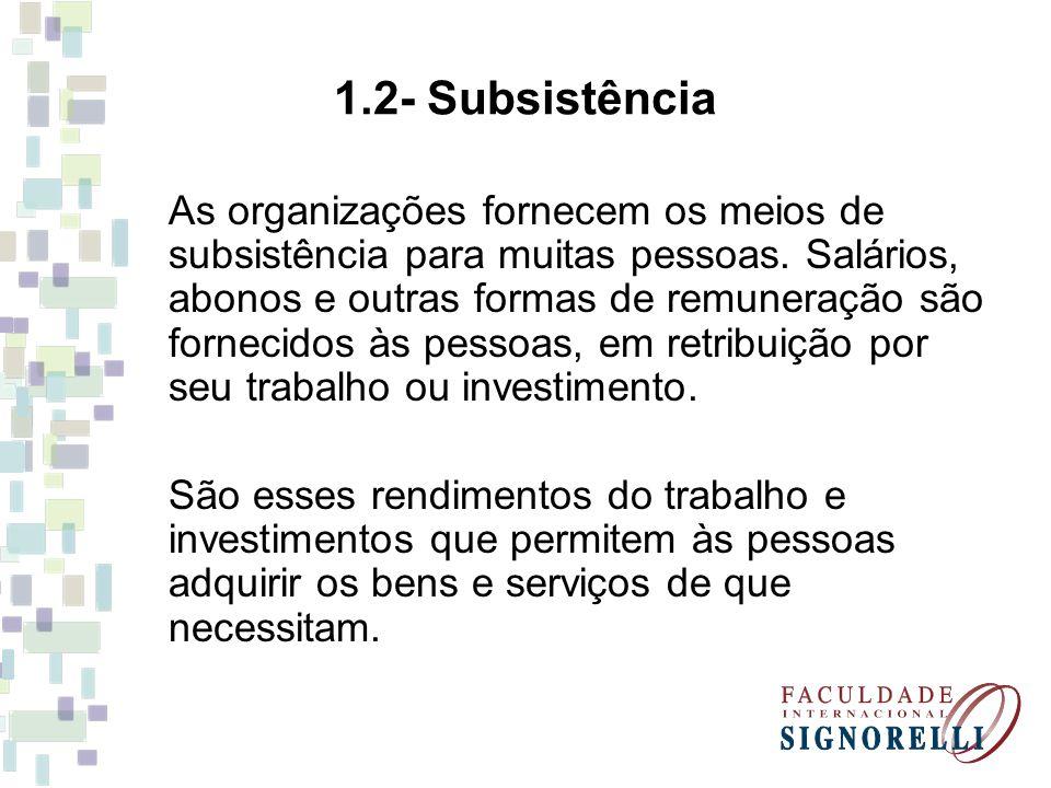 1.2- Subsistência As organizações fornecem os meios de subsistência para muitas pessoas. Salários, abonos e outras formas de remuneração são fornecido