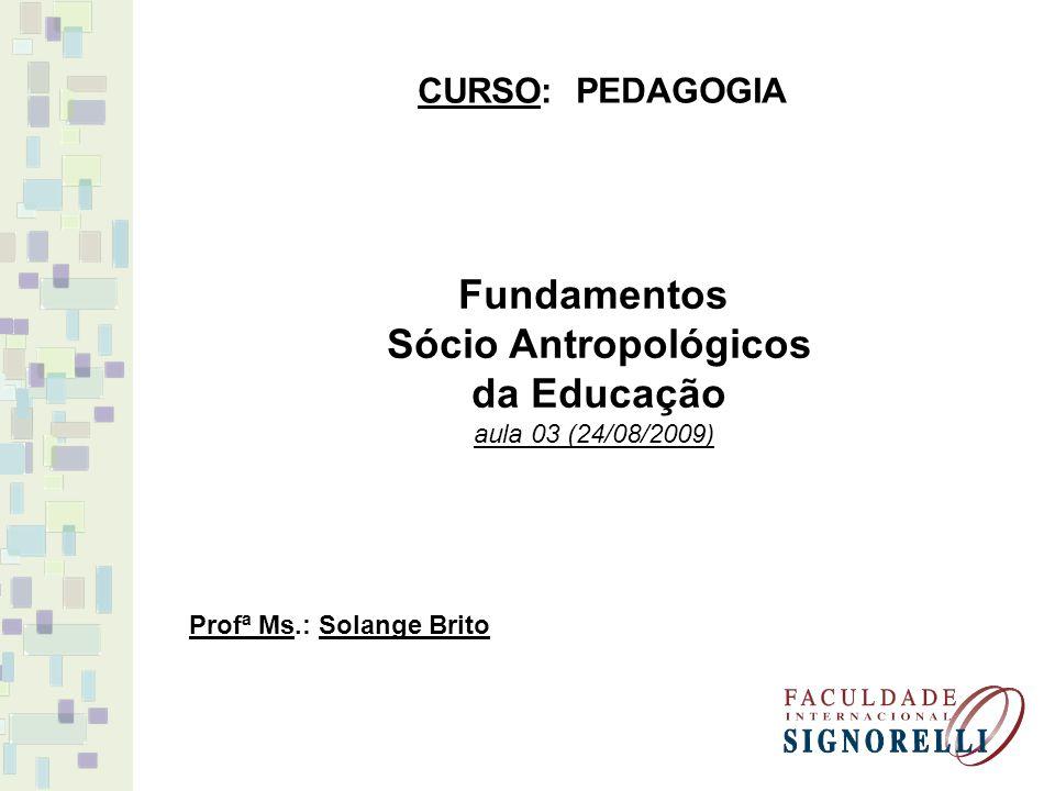 Fundamentos Sócio Antropológicos da Educação aula 03 (24/08/2009) CURSO: PEDAGOGIA Profª Ms.: Solange Brito