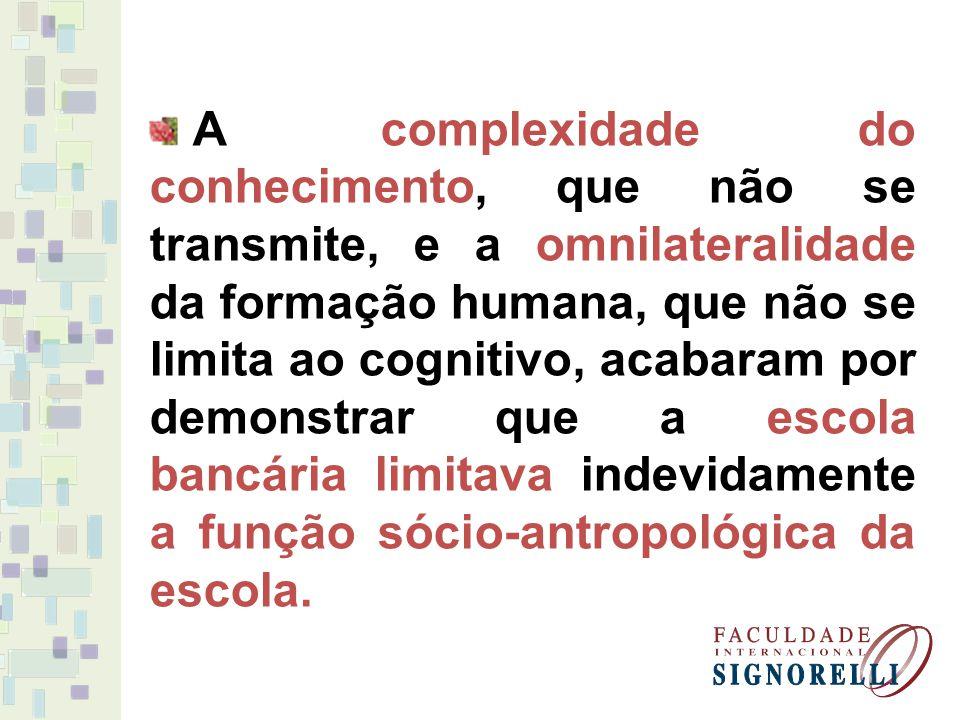 A complexidade do conhecimento, que não se transmite, e a omnilateralidade da formação humana, que não se limita ao cognitivo, acabaram por demonstrar que a escola bancária limitava indevidamente a função sócio-antropológica da escola.