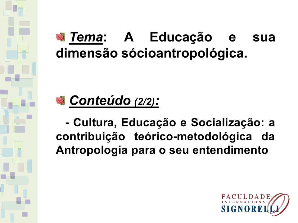 Tema: A Educação e sua dimensão sócioantropológica. Conteúdo (2/2) : - Cultura, Educação e Socialização: a contribuição teórico-metodológica da Antrop