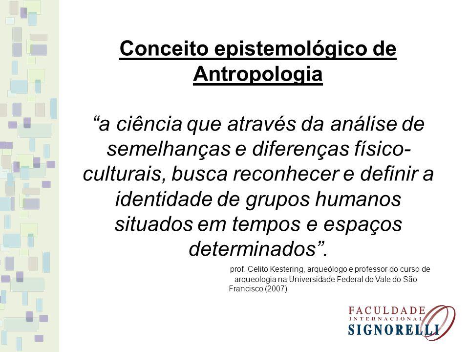Conceito epistemológico de Antropologia a ciência que através da análise de semelhanças e diferenças físico- culturais, busca reconhecer e definir a identidade de grupos humanos situados em tempos e espaços determinados.