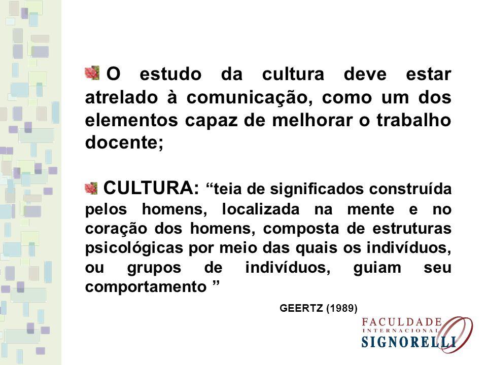 O estudo da cultura deve estar atrelado à comunicação, como um dos elementos capaz de melhorar o trabalho docente; CULTURA: teia de significados construída pelos homens, localizada na mente e no coração dos homens, composta de estruturas psicológicas por meio das quais os indivíduos, ou grupos de indivíduos, guiam seu comportamento GEERTZ (1989)