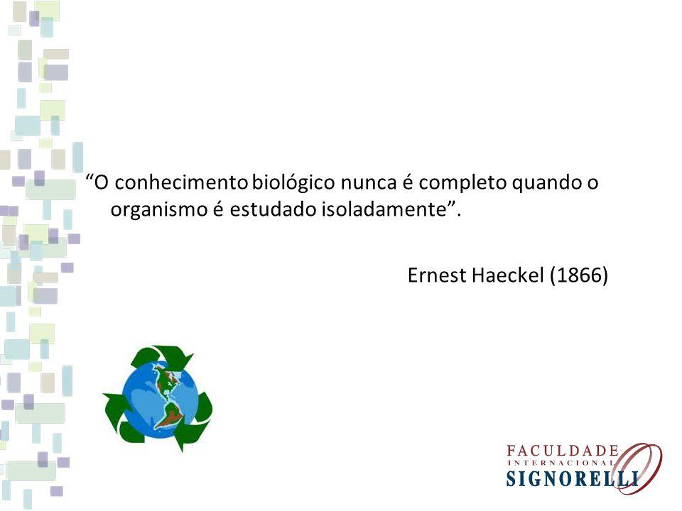 O conhecimento biológico nunca é completo quando o organismo é estudado isoladamente. Ernest Haeckel (1866)