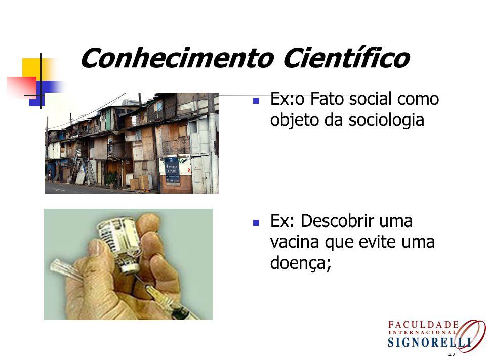 17 Conhecimento Científico Ex:o Fato social como objeto da sociologia Ex: Descobrir uma vacina que evite uma doença;