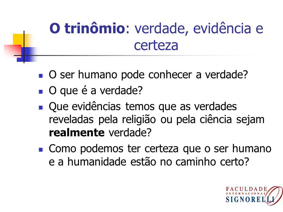 O trinômio: verdade, evidência e certeza O ser humano pode conhecer a verdade? O que é a verdade? Que evidências temos que as verdades reveladas pela