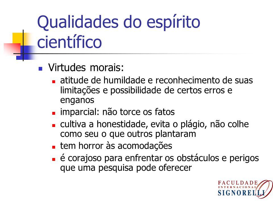 Qualidades do espírito científico Virtudes morais: atitude de humildade e reconhecimento de suas limitações e possibilidade de certos erros e enganos