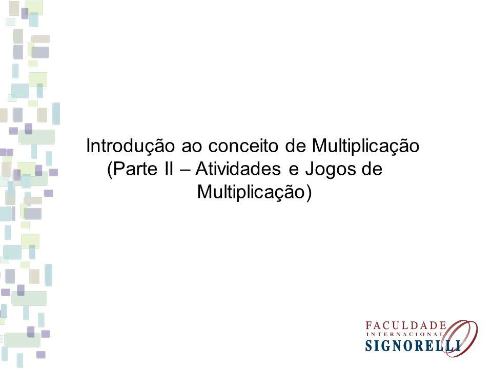 Introdução ao conceito de Multiplicação (Parte II – Atividades e Jogos de Multiplicação)