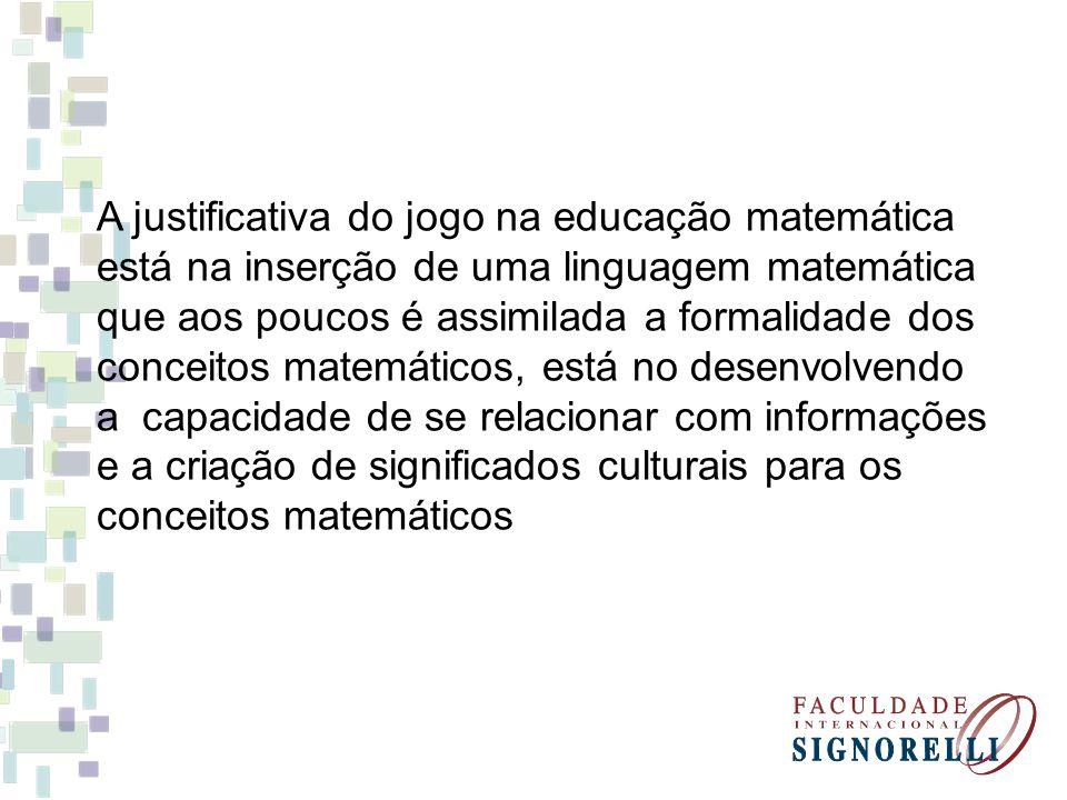 A justificativa do jogo na educação matemática está na inserção de uma linguagem matemática que aos poucos é assimilada a formalidade dos conceitos ma