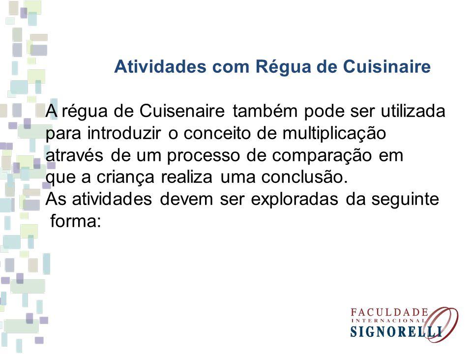 Atividades com Régua de Cuisinaire A régua de Cuisenaire também pode ser utilizada para introduzir o conceito de multiplicação através de um processo