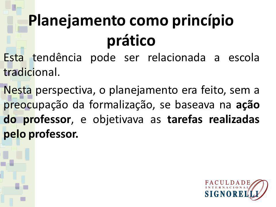 Planejamento como princípio prático Esta tendência pode ser relacionada a escola tradicional. Nesta perspectiva, o planejamento era feito, sem a preoc