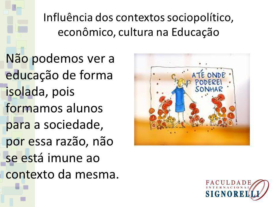 Influência dos contextos sociopolítico, econômico, cultura na Educação Não podemos ver a educação de forma isolada, pois formamos alunos para a socied