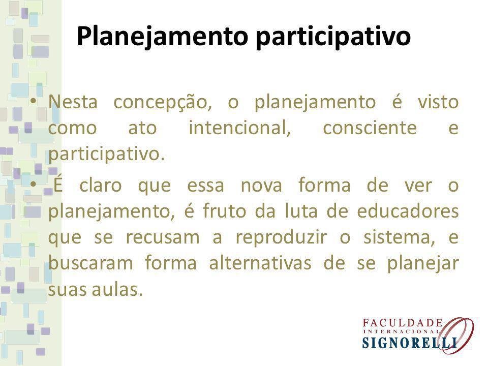 Planejamento participativo Nesta concepção, o planejamento é visto como ato intencional, consciente e participativo. É claro que essa nova forma de ve