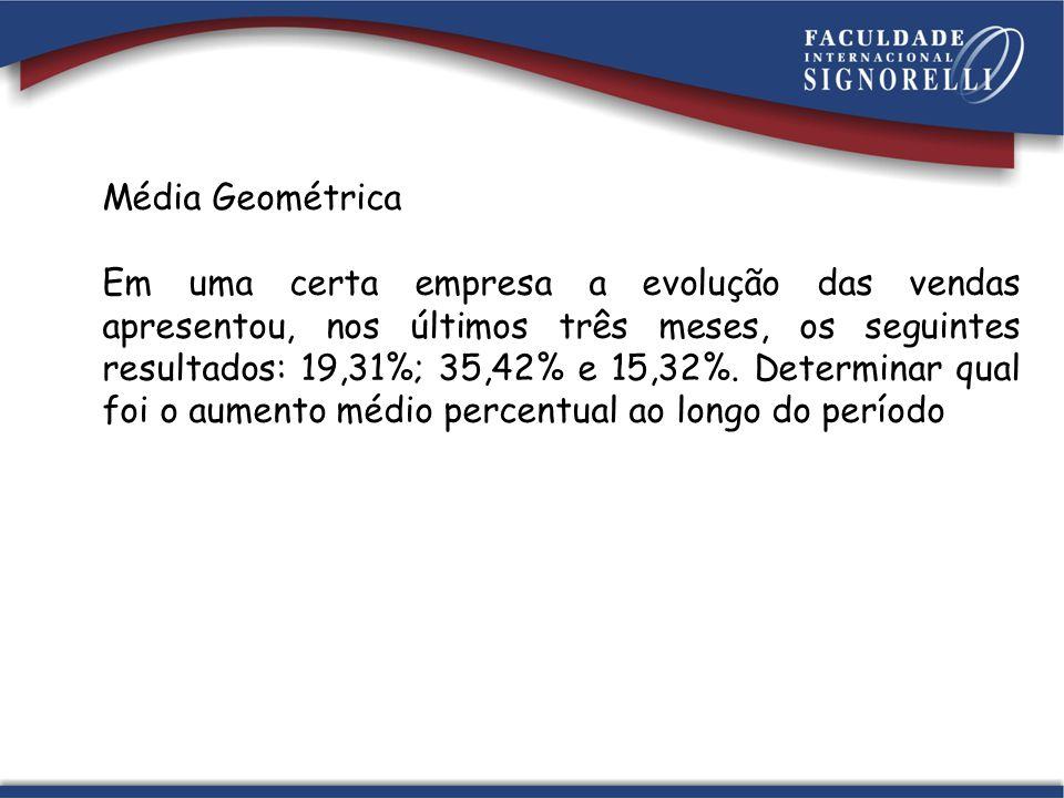 Média Geométrica Em uma certa empresa a evolução das vendas apresentou, nos últimos três meses, os seguintes resultados: 19,31%; 35,42% e 15,32%. Dete