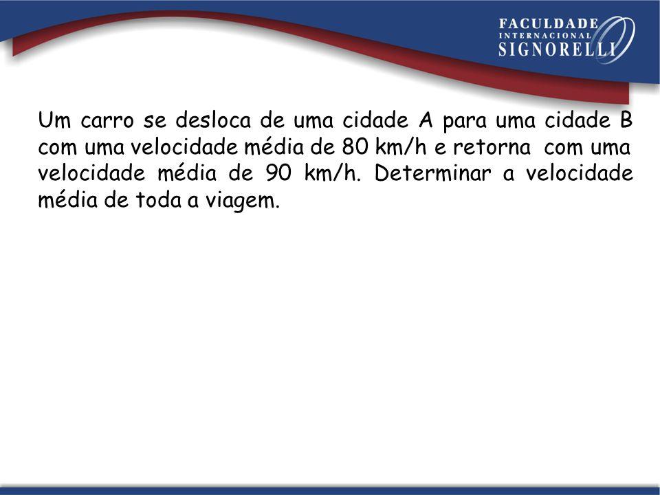 Um carro se desloca de uma cidade A para uma cidade B com uma velocidade média de 80 km/h e retorna com uma velocidade média de 90 km/h. Determinar a