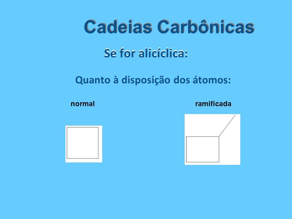 Se for alicíclica: Cadeias Carbônicas Quanto à disposição dos átomos: normalramificada
