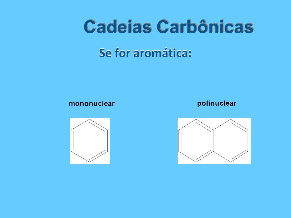 Se for aromática: Cadeias Carbônicas mononuclear polinuclear