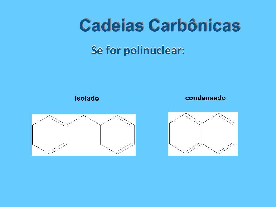 Se for polinuclear: Cadeias Carbônicas isolado condensado