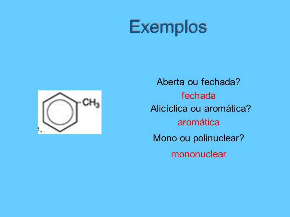 Exemplos Aberta ou fechada? fechada Mono ou polinuclear? mononuclear aromática Alicíclica ou aromática?