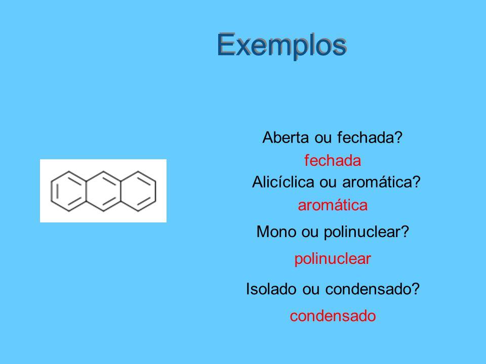 Exemplos Aberta ou fechada? fechada Mono ou polinuclear? polinuclear aromática Alicíclica ou aromática? Isolado ou condensado? condensado