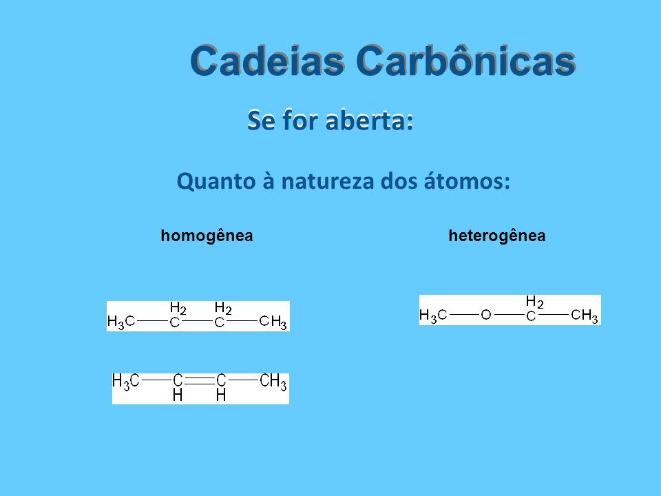 Se for aberta: Cadeias Carbônicas Quanto à natureza dos átomos: homogêneaheterogênea