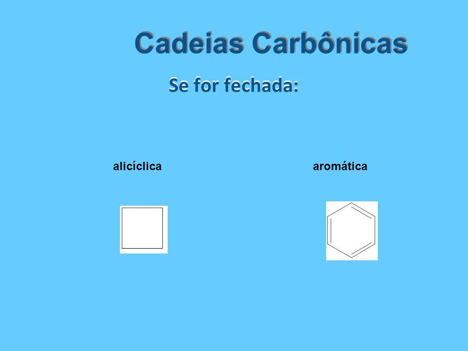 Se for fechada: Cadeias Carbônicas alicíclicaaromática