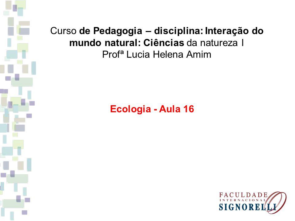 Curso de Pedagogia – disciplina: Interação do mundo natural: Ciências da natureza I Profª Lucia Helena Amim Ecologia - Aula 16