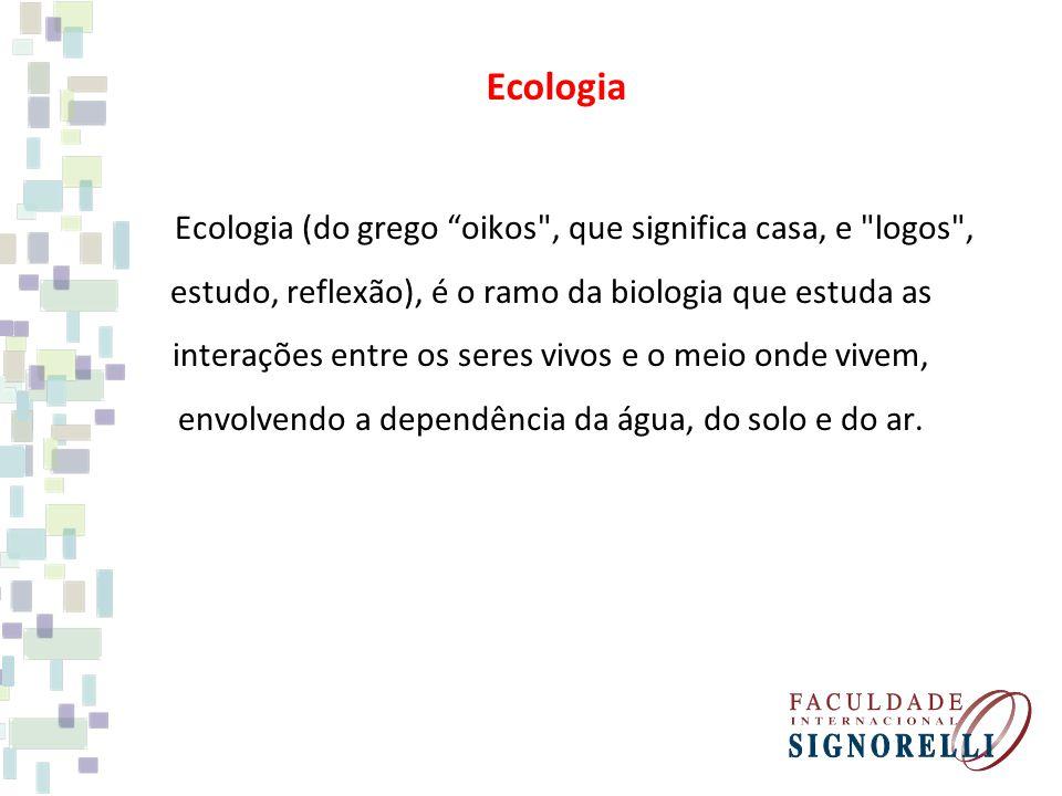 Ecologia Ecologia (do grego oikos , que significa casa, e logos , estudo, reflexão), é o ramo da biologia que estuda as interações entre os seres vivos e o meio onde vivem, envolvendo a dependência da água, do solo e do ar.
