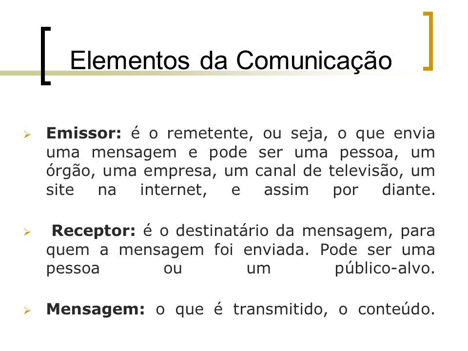 Elementos da Comunicação Emissor: é o remetente, ou seja, o que envia uma mensagem e pode ser uma pessoa, um órgão, uma empresa, um canal de televisão