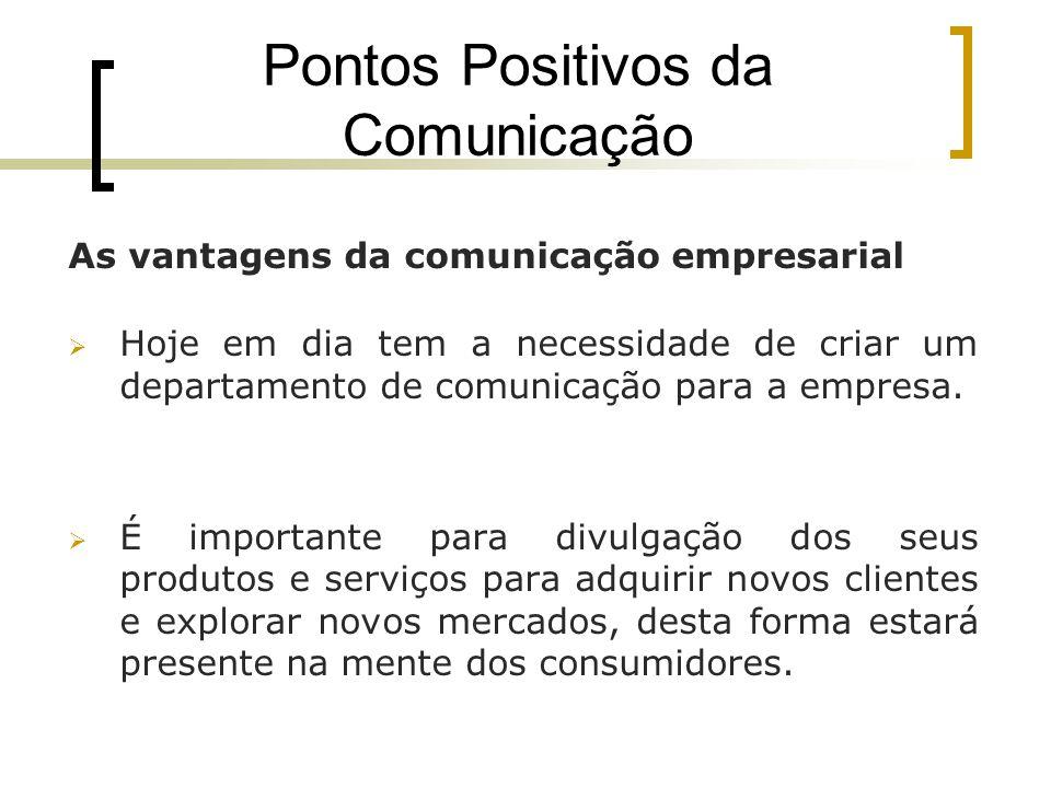 Pontos Positivos da Comunicação As vantagens da comunicação empresarial Hoje em dia tem a necessidade de criar um departamento de comunicação para a e