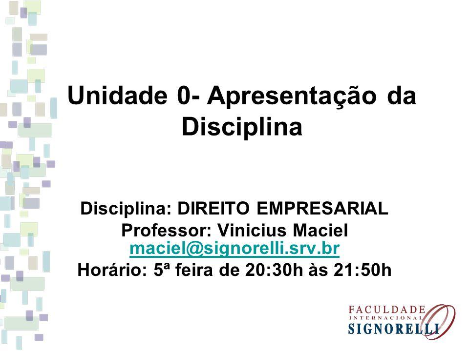 Unidade 0- Apresentação da Disciplina Disciplina: DIREITO EMPRESARIAL Professor: Vinicius Maciel maciel@signorelli.srv.br maciel@signorelli.srv.br Horário: 5ª feira de 20:30h às 21:50h