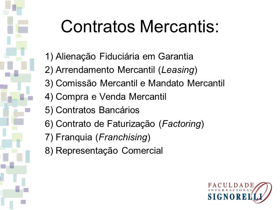 Contratos Mercantis: 1) Alienação Fiduciária em Garantia 2) Arrendamento Mercantil (Leasing) 3) Comissão Mercantil e Mandato Mercantil 4) Compra e Venda Mercantil 5) Contratos Bancários 6) Contrato de Faturização (Factoring) 7) Franquia (Franchising) 8) Representação Comercial