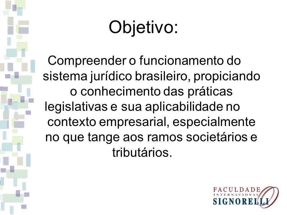 Objetivo: Compreender o funcionamento do sistema jurídico brasileiro, propiciando o conhecimento das práticas legislativas e sua aplicabilidade no con