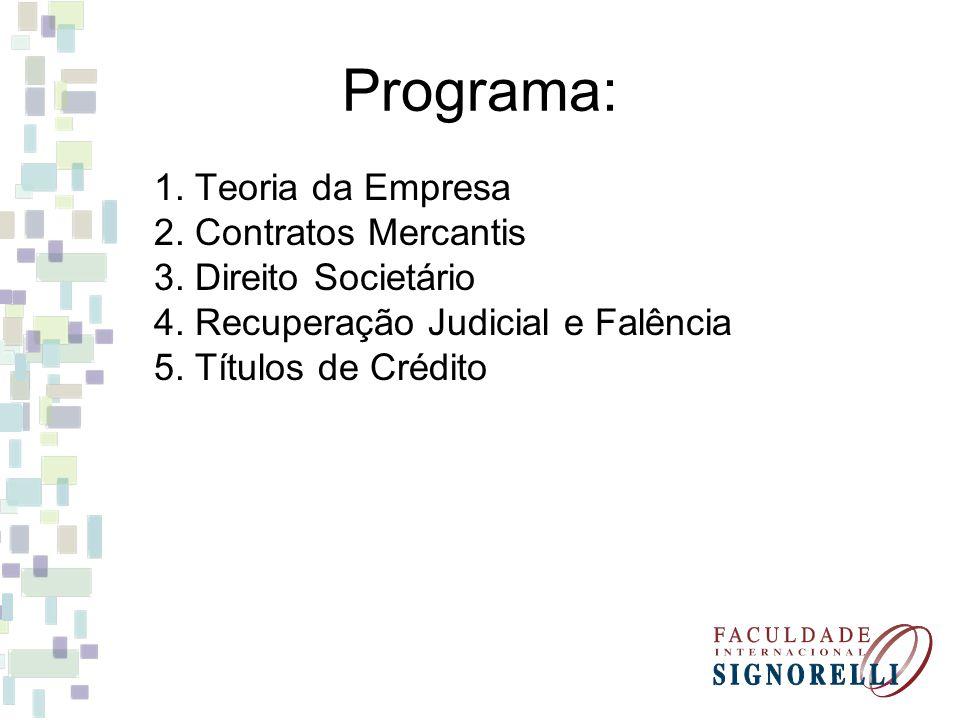 Programa: 1. Teoria da Empresa 2. Contratos Mercantis 3. Direito Societário 4. Recuperação Judicial e Falência 5. Títulos de Crédito