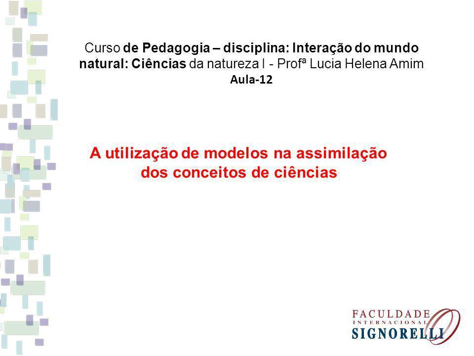 Curso de Pedagogia – disciplina: Interação do mundo natural: Ciências da natureza I - Profª Lucia Helena Amim Aula-12 A utilização de modelos na assim