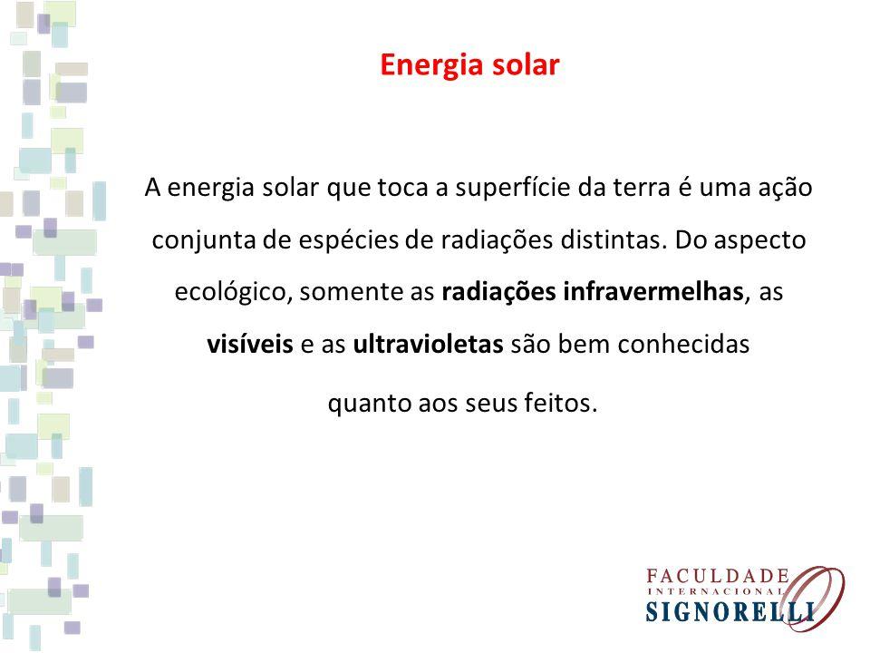 Energia solar A energia solar que toca a superfície da terra é uma ação conjunta de espécies de radiações distintas. Do aspecto ecológico, somente as