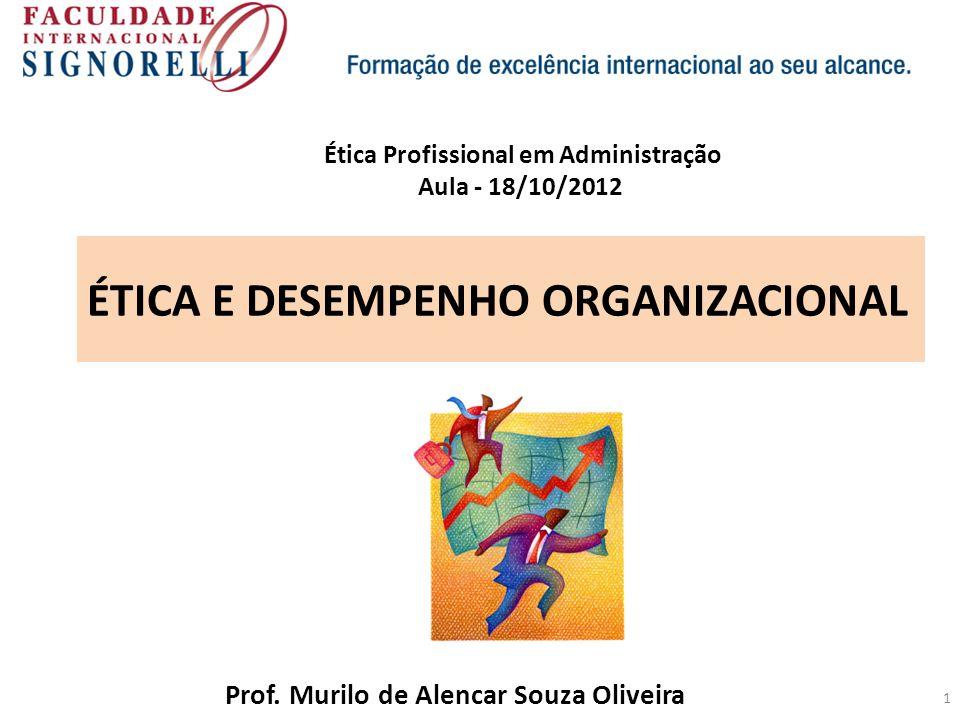 1 ÉTICA E DESEMPENHO ORGANIZACIONAL Prof. Murilo de Alencar Souza Oliveira Ética Profissional em Administração Aula - 18/10/2012