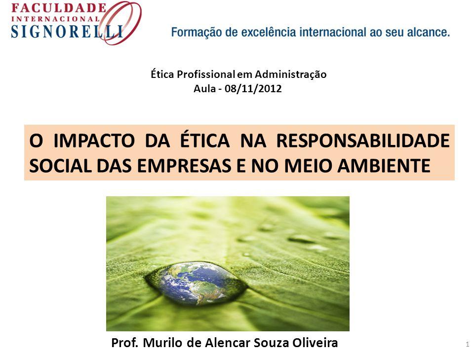 1 O IMPACTO DA ÉTICA NA RESPONSABILIDADE SOCIAL DAS EMPRESAS E NO MEIO AMBIENTE Prof. Murilo de Alencar Souza Oliveira Ética Profissional em Administr