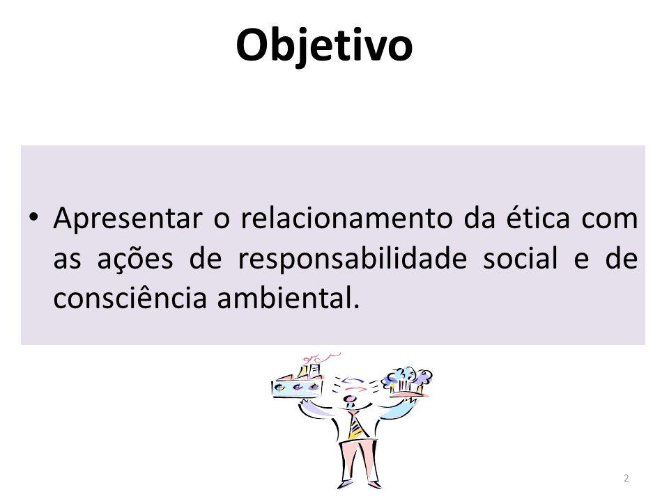 Objetivo Apresentar o relacionamento da ética com as ações de responsabilidade social e de consciência ambiental. 2