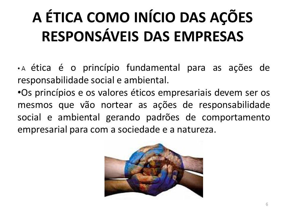 A ÉTICA COMO INÍCIO DAS AÇÕES RESPONSÁVEIS DAS EMPRESAS 6 A ética é o princípio fundamental para as ações de responsabilidade social e ambiental. Os p