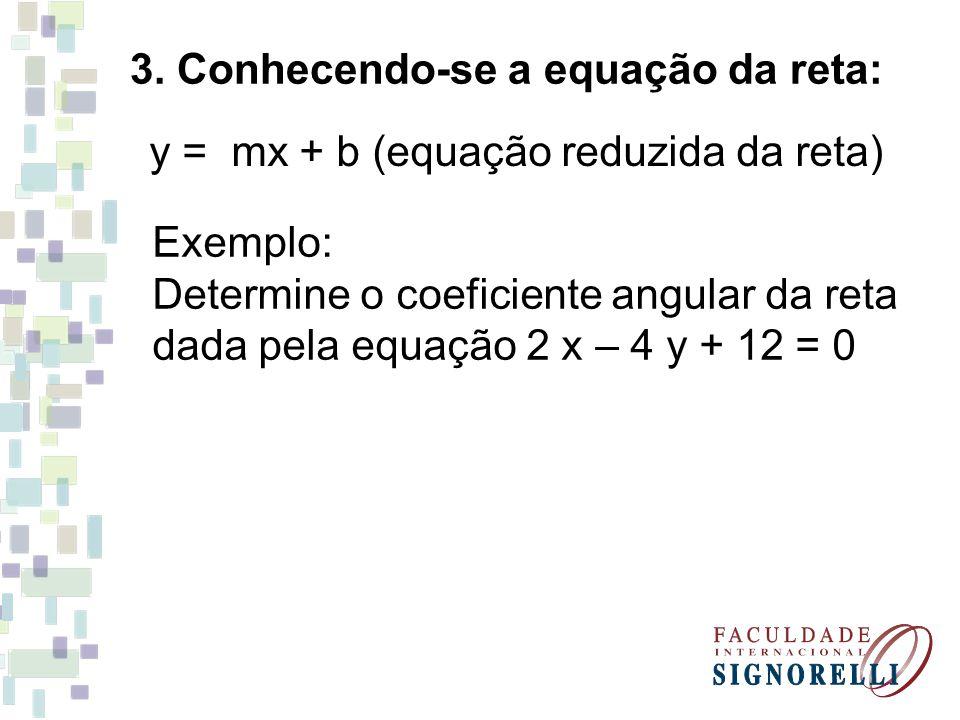 3. Conhecendo-se a equação da reta: y = mx + b (equação reduzida da reta) Exemplo: Determine o coeficiente angular da reta dada pela equação 2 x – 4 y