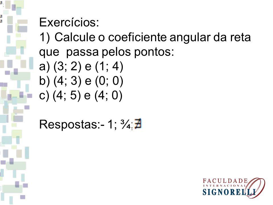 Exercícios: 1)Calcule o coeficiente angular da reta que passa pelos pontos: a) (3; 2) e (1; 4) b) (4; 3) e (0; 0) c) (4; 5) e (4; 0) ; Respostas:- 1; ¾;
