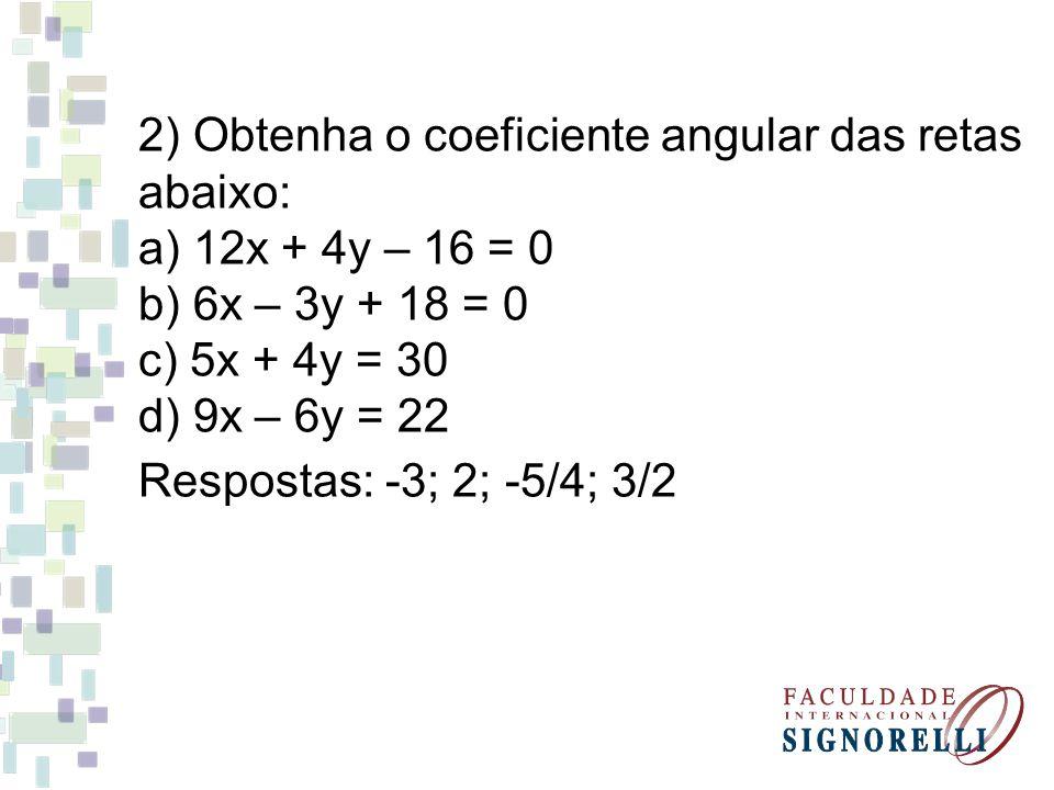 2) Obtenha o coeficiente angular das retas abaixo: a) 12x + 4y – 16 = 0 b) 6x – 3y + 18 = 0 c) 5x + 4y = 30 d) 9x – 6y = 22 Respostas: -3; 2; -5/4; 3/