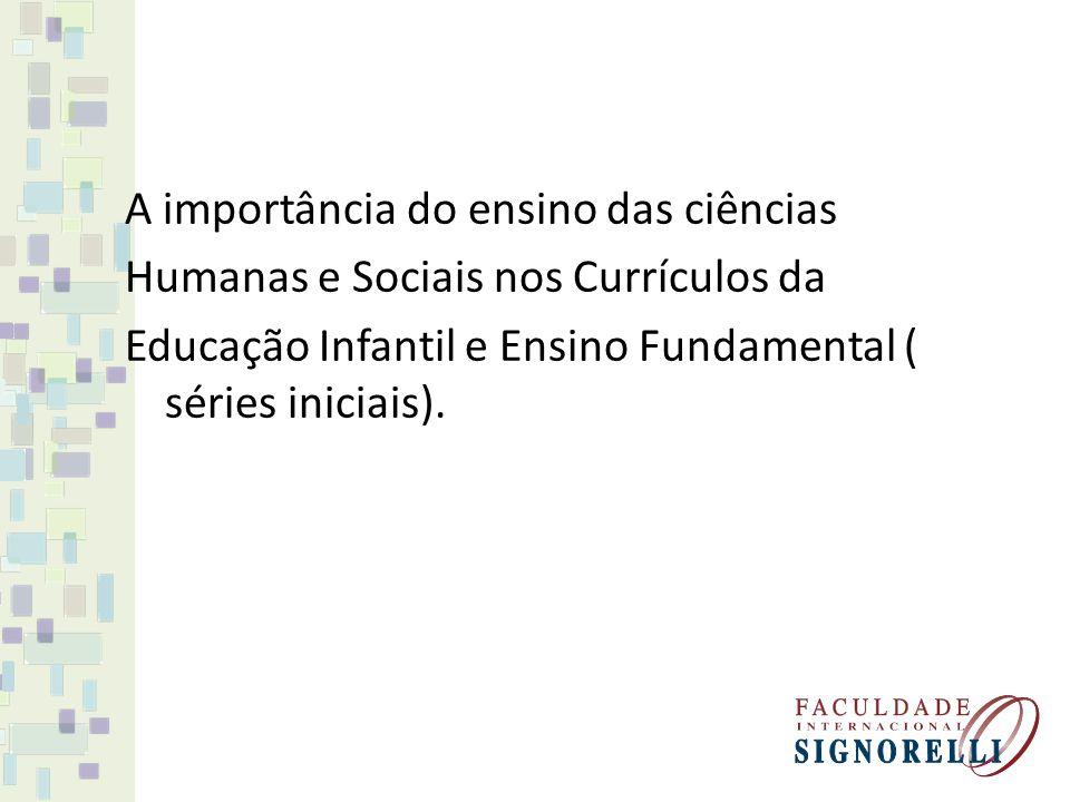 A importância do ensino das ciências Humanas e Sociais nos Currículos da Educação Infantil e Ensino Fundamental ( séries iniciais).