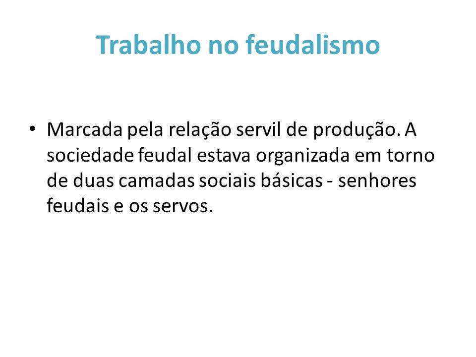 Trabalho no feudalismo Marcada pela relação servil de produção. A sociedade feudal estava organizada em torno de duas camadas sociais básicas - senhor