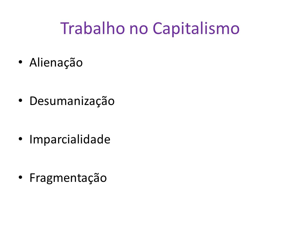 Trabalho no Capitalismo Alienação Desumanização Imparcialidade Fragmentação