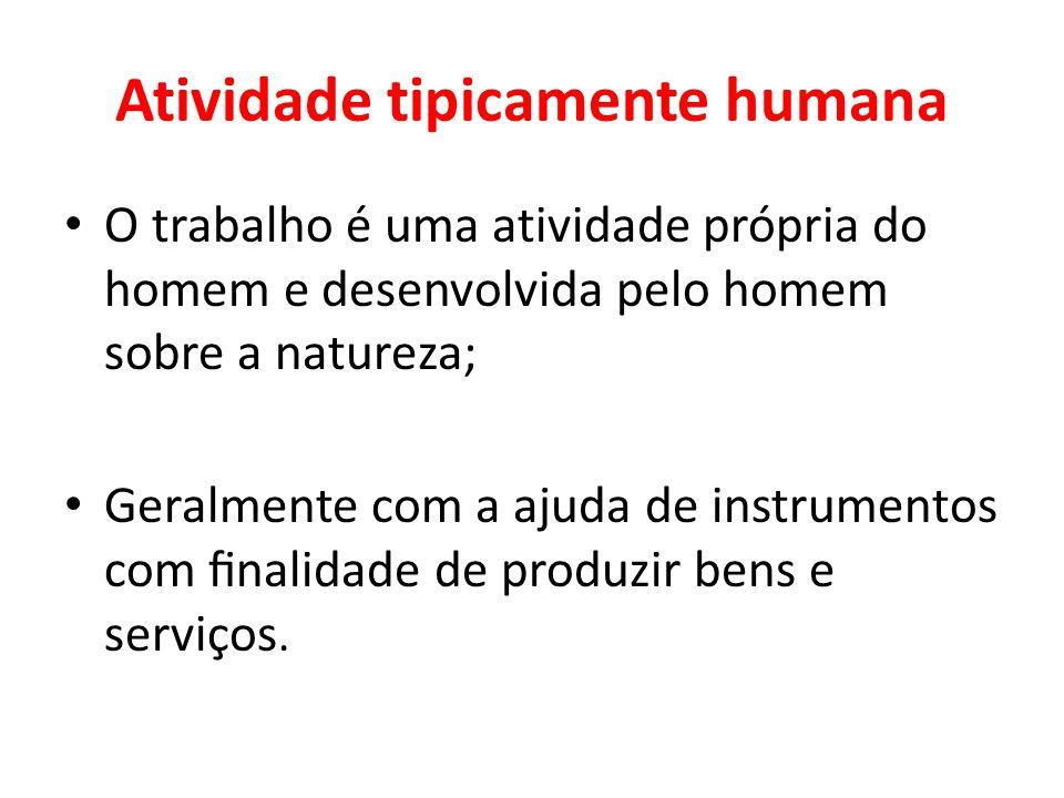 Atividade tipicamente humana O trabalho é uma atividade própria do homem e desenvolvida pelo homem sobre a natureza; Geralmente com a ajuda de instrum