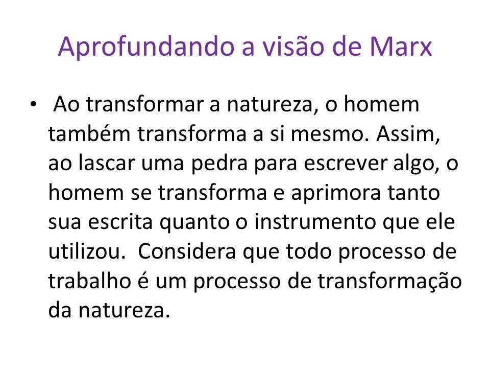 Aprofundando a visão de Marx Ao transformar a natureza, o homem também transforma a si mesmo. Assim, ao lascar uma pedra para escrever algo, o homem s