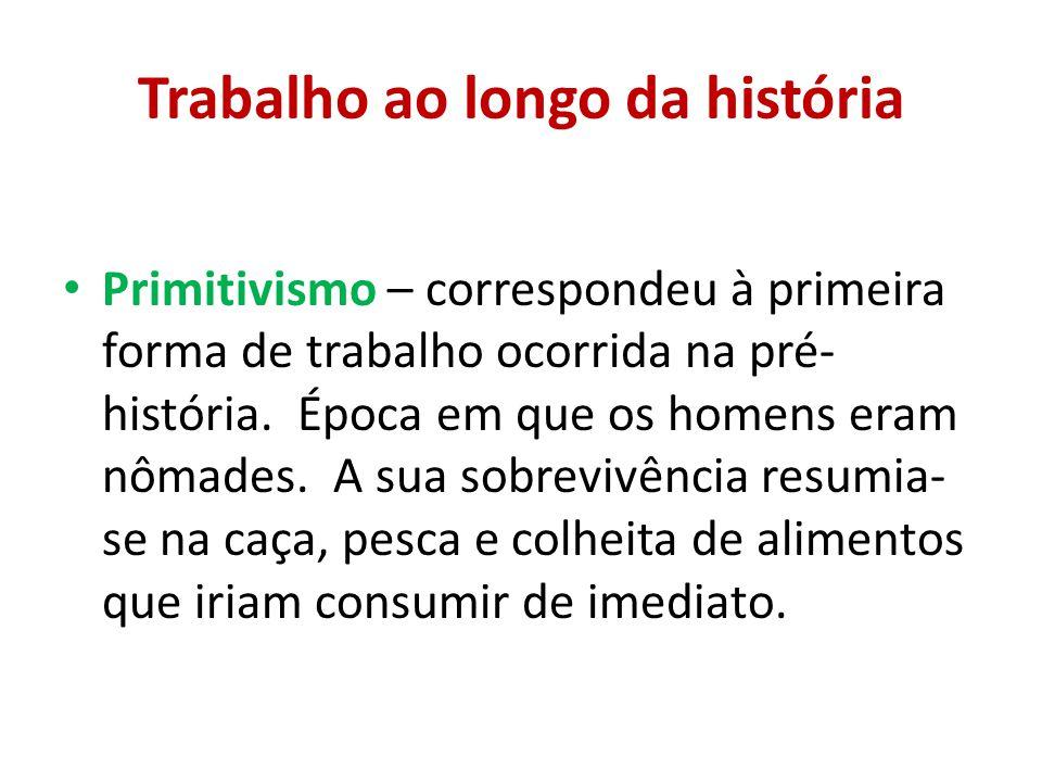 Trabalho ao longo da história Primitivismo – correspondeu à primeira forma de trabalho ocorrida na pré- história. Época em que os homens eram nômades.